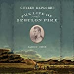 Citizen Explorer: The Life of Zebulon Pike | Jared Orsi
