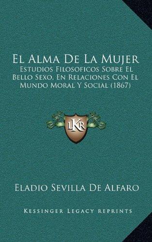 El Alma De La Mujer: Estudios Filosoficos Sobre El Bello Sexo, En Relaciones Con El Mundo Moral Y Social (1867) (Spanish Edition) PDF