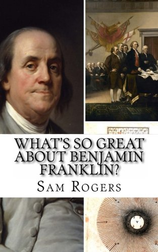 What's So Great About Benjamin Franklin?: A Biography of Benjamin Franklin Just for Kids! ()