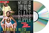 MY FOOT IS TOO BIG FOR THE GLASS SLIPPER Audiobook: Gabrielle Reece My Foot is Too Big for the Glass Slipper: A Guide to the Less Than Perfect Life [Audiobook, CD]