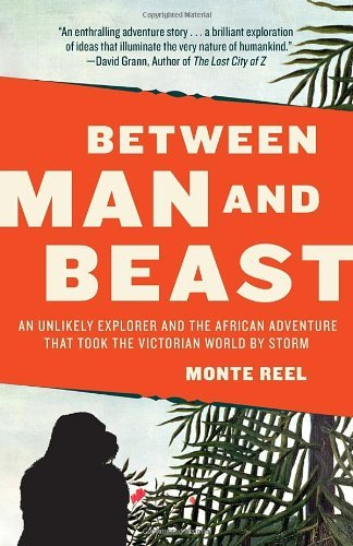 Between Man and Beast: An Unlikely Explorer and the African Adventure that Took the Victorian World by Storm by Reel Monte (2013-12-03) Paperback