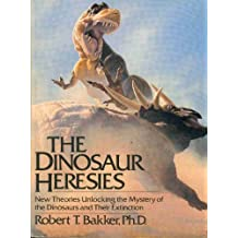 The Dinosaur Heresies: New Theories Unlocking the Mystery of the Dinosaurs and Their Extinction