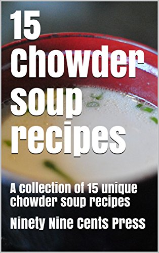 15 Chowder soup recipes: A collection of 15 unique chowder soup recipes by Ninety Nine Cents Press