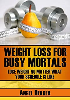 Weight Loss for Busy Mortals: Lose Weight No Matter What Your Schedule Is Like (Busy Mortals Books Book 1) by [Dekker, Angel]