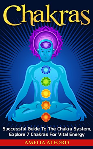 Chakras: Successful Guide To The Chakra System, Explore 7 Chakras For Vital Energy (Reiki, Spiritual Healing, Meditation)