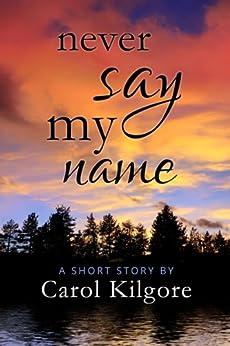 Never Say My Name by [Kilgore, Carol]