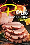 Pork Recipes to Delight Everyone: Classic, Amazing, Surprising Pork Cookbook