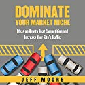 Dominate Your Market Niche: Ideas on How to Beat Competition and Increase Your Site's Traffic Audiobook by Jeff Moore Narrated by Nina Price