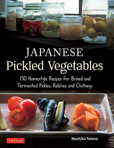 Japanese Pickled Vegetables: 130 Homestyle Recipes for Brined and Fermented Pickles, Relishes and Chutneys by Machiko Tateno