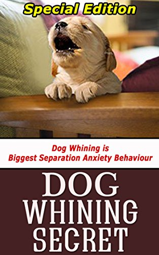 Download PDF Dog Whining Secret - Dog Whining is Biggest Separation Anxiety Behaviour