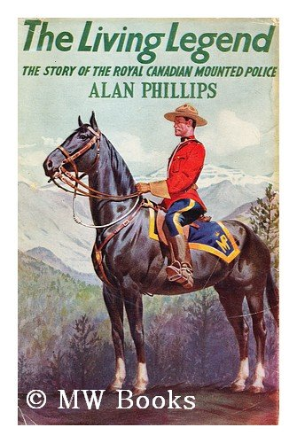 The living legend; the story of the Royal Canadian Mounted Police (Mounted Bale)