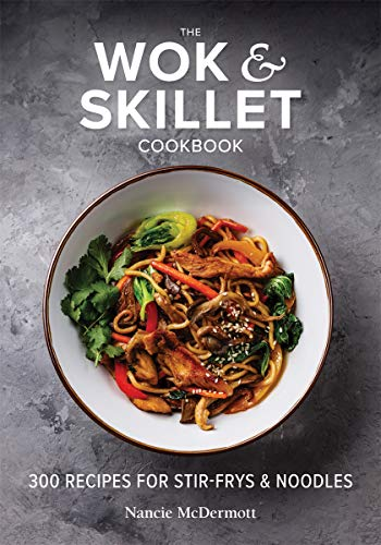 The Wok and Skillet Cookbook: 300 Recipes for Stir-Frys and Noodles by Nancie McDermott