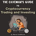 The Caveman's Guide to Cryptocurrency Trading and Investing | Maria Lindbloom