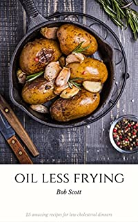 Oil Less Frying: 25 Amazing Recipes For Low Cholesterol Dinners by Bob Scott ebook deal