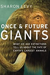 Once and Future Giants: What Ice Age Extinctions Tell Us About the Fate of Earth's Largest Animals 1st edition by Levy, Sharon (2012) Paperback