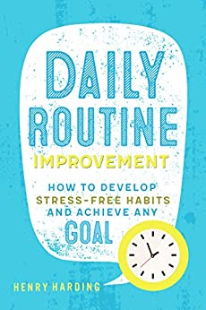 Daily Routine Improvement: How to Develop Stress-Free Habits and Achieve Any Goal by [Harding, Henry]