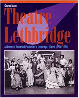George Mann - Theatre Lethbridge: A History Of Theatrical Production In Lethbridge, Alberta