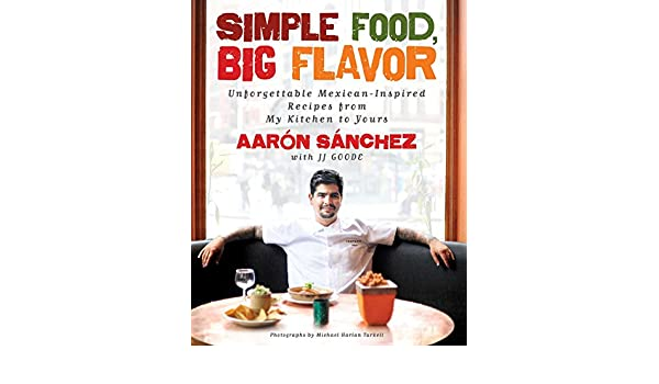 Simple Food, Big Flavor: Unforgettable Mexican-Inspired Recipes from My Kitchen to Yours (English Edition) eBook: Aaron Sanchez, Michael Harlan Turkell, ...