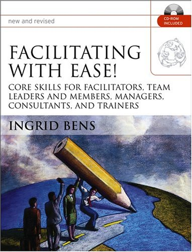 Facilitating with Ease!, with CD: Core Skills for Facilitators, Team Leaders and Members, Managers, Consultants, and Tra