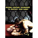Ground Fighting Techniques to Destroy Your Enemy: Street Based Ground Fighting, Brazilian Jiu Jitsu, and Mixed Marital Arts Fighting Techniques (Self Defense Book 11)