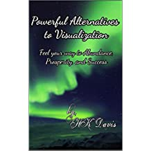 Powerful Alternatives to Visualization : Feel your way to Abundance, Prosperity and Success