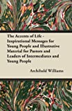 The Accents of Life - Inspirational Messages for Young People and Illustrative Material for Pastors and Leaders of Intermediates and Young People, Archibald Williams, 1447439880