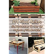 DIY Wood Pallete: Find Instructions For Over 100 Projects of Wooden Pallet: (DIY palette projects)