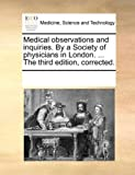 Medical Observations and Inquiries by a Society of Physicians in London the Third Edition, Corrected, See Notes Multiple Contributors, 1170074030