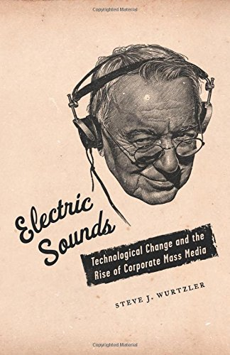 Electric Sounds: Technological Change and the Rise of Corporate Mass Media (Film and Culture Series)