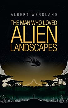 The Man Who Loved Alien Landscapes by [Wendland, Albert]