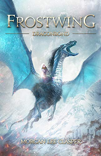 Frostwing: Dragonbond (Book One of the Frostwing Quadrilogy) by Morgan Lee Clasper