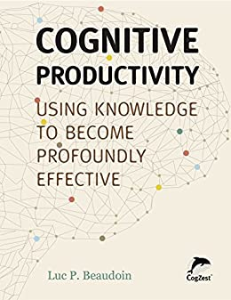 Cognitive Productivity: Using Knowledge to Become Profoundly Effective by [Beaudoin, Luc P.]