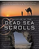 The Meaning of the Dead Sea Scrolls: Their Significance For Understanding the Bible, Judaism, Jesus, and Christianity
