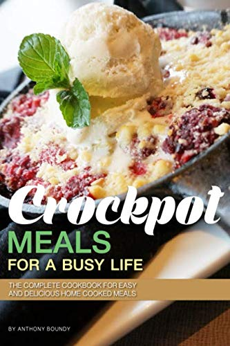 Crockpot Meals for a Busy Life: The Complete Cookbook for Easy and Delicious Home Cooked Meals by Anthony Boundy