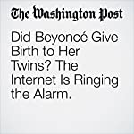 Did Beyoncé Give Birth to Her Twins? The Internet Is Ringing the Alarm. | Cleve R. Wootson Jr.,Amy B Wang