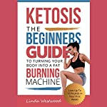 Ketosis: The Beginners Guide to Turning Your Body into a Fat Burning Machine!: Lose up to 10 Pounds in Your First Week! | Linda Westwood