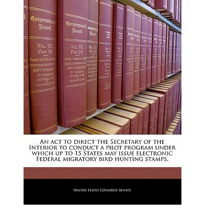 An ACT to Direct the Secretary of the Interior to Conduct a Pilot Program Under Which Up to 15 States May Issue Electronic Federal Migratory Bird Hunting Stamps. (Paperback) - (Federal Migratory Bird Stamp)