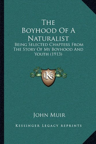 The Boyhood Of A Naturalist: Being Selected Chapters From The Story Of My Boyhood And Youth (1913) (The Story Of My Boyhood And Youth)