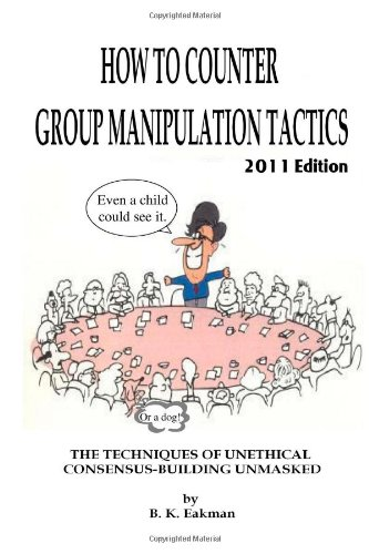 How to Counter Group Manipulation Tactics: The Techniques of Unethical Consensus-Building Unmasked