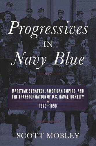 Progressives in Navy Blue: Maritime Strategy, American Empire, and the Transformation of U.S. Naval Identity, 1873-1898 (Studies in Naval History and Sea Power)