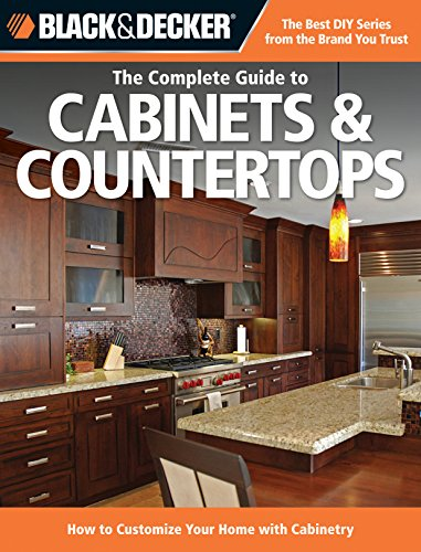 Black & Decker The Complete Guide to Cabinets & Countertops: How to Customize Your Home with Cabinetry (Black & Decker Complete - Your Customize Gift