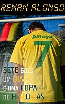 Sete Gols, Um Dia e Uma Copa de Historias por [Alonso, Renan]