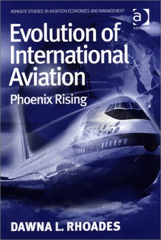 Evolution of International Aviation: Phoenix Rising (Ashgate Studies in Aviation Economics and Management)