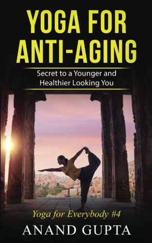 Yoga for Anti-Aging: Secret to a Younger and Healthier Looking You (Yoga for Everybody) (Volume 4)