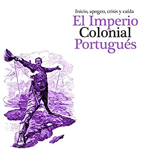 Imperio Colonial Portugués: Inicio, apogeo crisis y caída [The Portuguese Colonial Empire] Audiobook