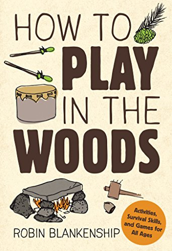 How to Play in the Woods: Activities, Survival Skills, and Games for All Ages (Games To Play In The Woods For Adults)