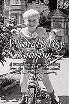 A Small Boy Smiling: A remarkable journey of healing from the trauma of child sexual abuse to spiritual awakening by [Carey, Matt]