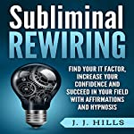 Subliminal Rewiring: Find Your It Factor, Increase Your Confidence and Succeed in Your Field with Affirmations and Hypnosis | J. J. Hills
