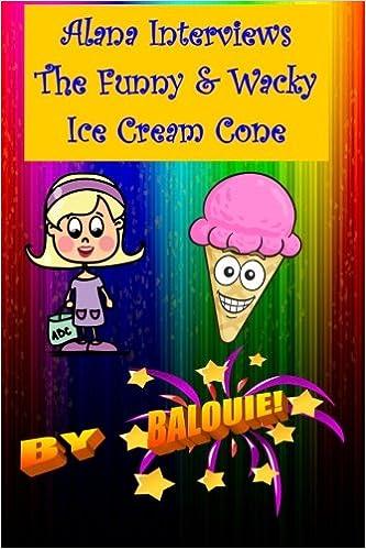 Alana Interviews The Funny & Wacky Ice Cream Cone: Volume 2 por Balouie epub