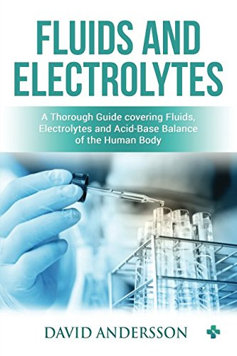 Fluids and Electrolytes:  A Thorough Guide covering Fluids, Electrolytes and Acid-Base Balance of the Human Body (Easy Electrolyte Made Fluid)